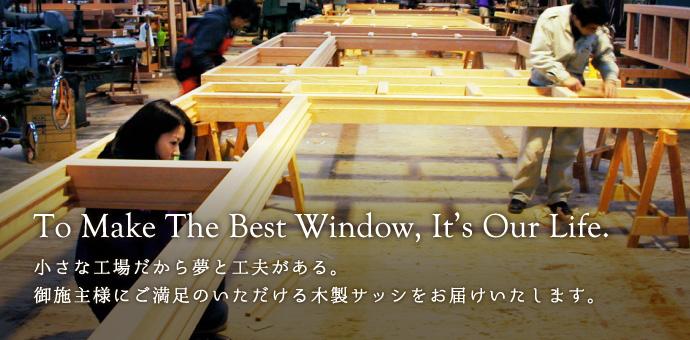 To Make The Best Window, It's Our Life.小さな工場だから夢と工夫がある。御施主様にご満足のいただける木製サッシをお届けいたします。